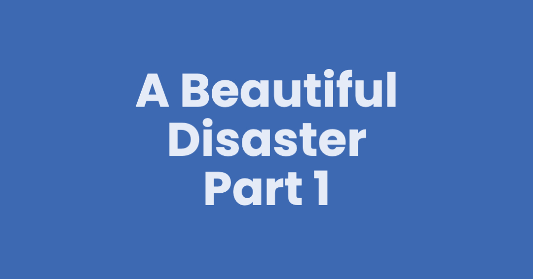 A Beautiful Disaster – Part 1